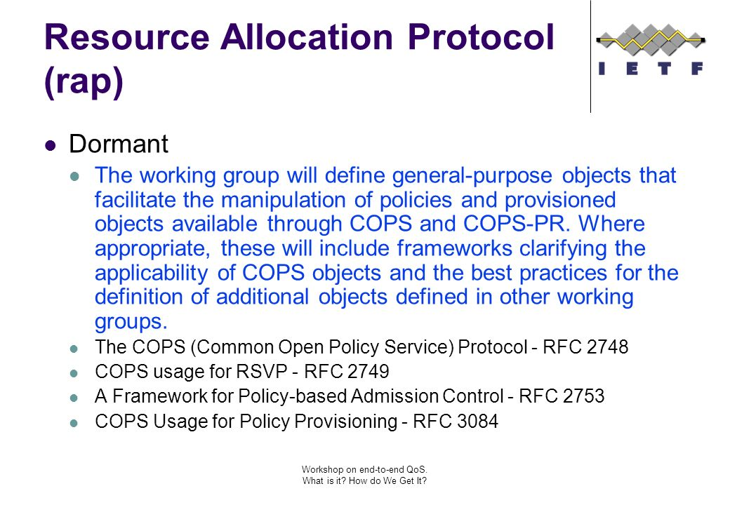 Workshop on end-to-end QoS. What is it? How do We Get It? Resource Allocation Protocol (rap) Dormant The working group will define general-purpose obj