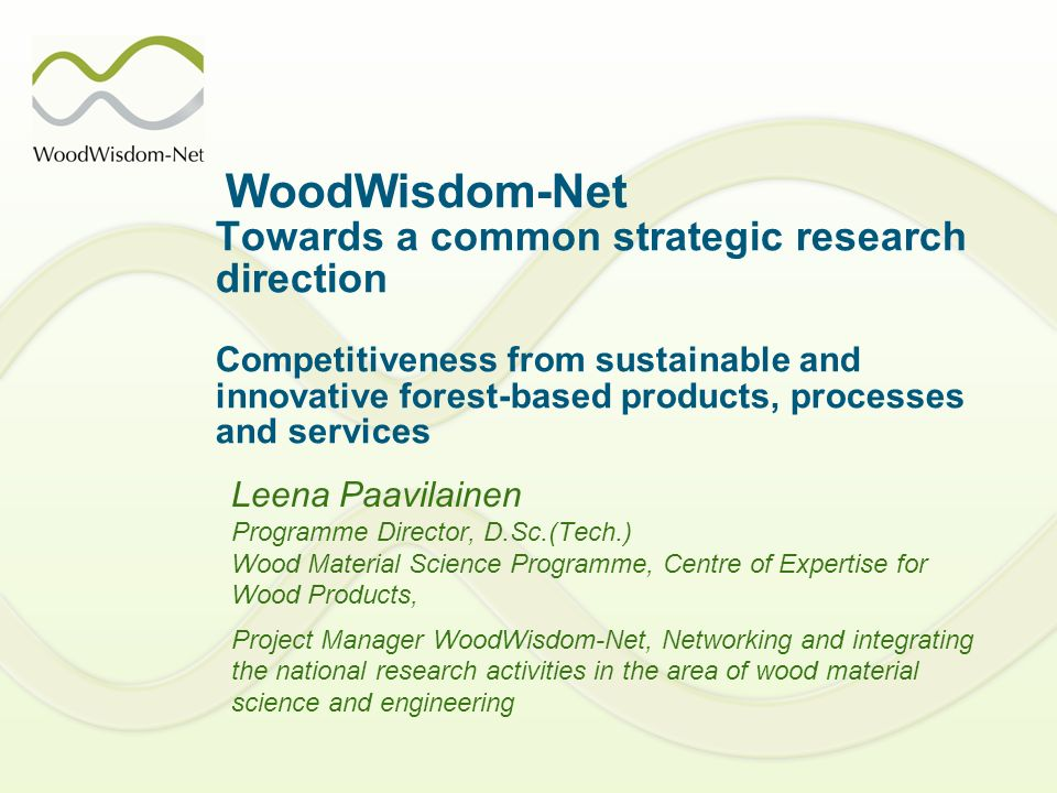 WoodWisdom-Net Towards a common strategic research direction Competitiveness from sustainable and innovative forest-based products, processes and services Leena Paavilainen Programme Director, D.Sc.(Tech.) Wood Material Science Programme, Centre of Expertise for Wood Products, Project Manager WoodWisdom-Net, Networking and integrating the national research activities in the area of wood material science and engineering