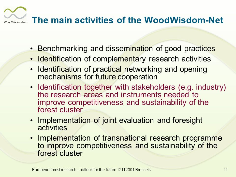 European forest research - outlook for the future 12112004 Brussels11 The main activities of the WoodWisdom-Net Benchmarking and dissemination of good practices Identification of complementary research activities Identification of practical networking and opening mechanisms for future cooperation Identification together with stakeholders (e.g.