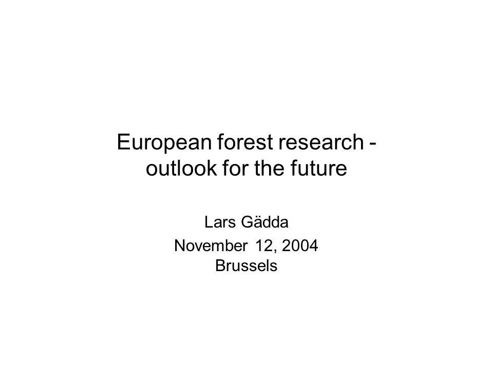 European forest research - outlook for the future Lars Gädda November 12, 2004 Brussels