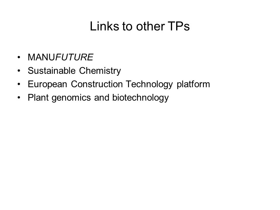 Links to other TPs MANUFUTURE Sustainable Chemistry European Construction Technology platform Plant genomics and biotechnology
