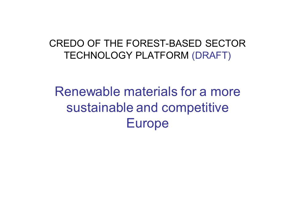 CREDO OF THE FOREST-BASED SECTOR TECHNOLOGY PLATFORM (DRAFT) Renewable materials for a more sustainable and competitive Europe