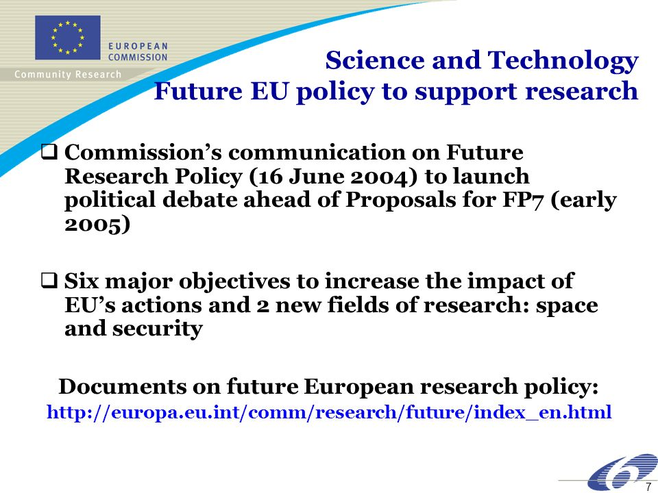 8 FP7 Developments towards FP7 (2006-2010) Financial perspectives 2007-2013: proposed doubling of EU research budget Role of EU research support: complement, reinforce and strengthen the impact of national actions (collaboration, diffusion of knowledge, creation of critical masses of financial and human resources etc.) FP6 prepared a ground for stepping in this direction