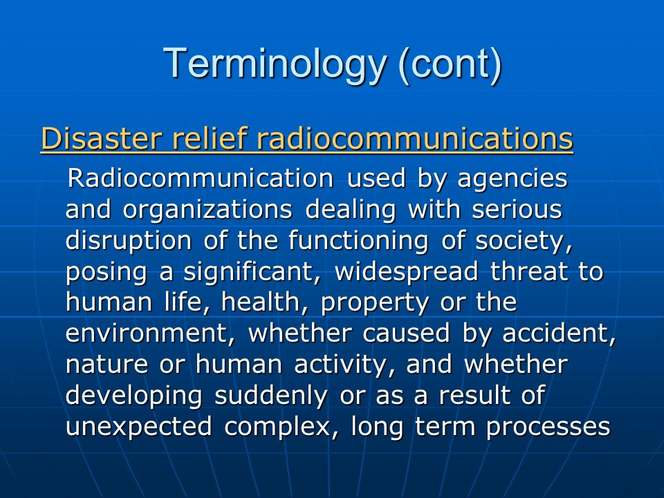 Terminology (cont) Disaster relief radiocommunications Radiocommunication used by agencies and organizations dealing with serious disruption of the functioning of society, posing a significant, widespread threat to human life, health, property or the environment, whether caused by accident, nature or human activity, and whether developing suddenly or as a result of unexpected complex, long term processes Radiocommunication used by agencies and organizations dealing with serious disruption of the functioning of society, posing a significant, widespread threat to human life, health, property or the environment, whether caused by accident, nature or human activity, and whether developing suddenly or as a result of unexpected complex, long term processes