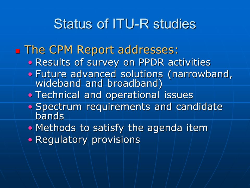 Status of ITU-R studies The CPM Report addresses: The CPM Report addresses: Results of survey on PPDR activitiesResults of survey on PPDR activities Future advanced solutions (narrowband, wideband and broadband)Future advanced solutions (narrowband, wideband and broadband) Technical and operational issuesTechnical and operational issues Spectrum requirements and candidate bandsSpectrum requirements and candidate bands Methods to satisfy the agenda itemMethods to satisfy the agenda item Regulatory provisionsRegulatory provisions