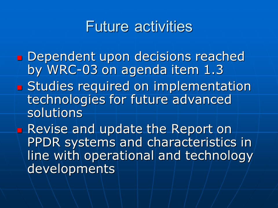 Future activities Dependent upon decisions reached by WRC-03 on agenda item 1.3 Dependent upon decisions reached by WRC-03 on agenda item 1.3 Studies required on implementation technologies for future advanced solutions Studies required on implementation technologies for future advanced solutions Revise and update the Report on PPDR systems and characteristics in line with operational and technology developments Revise and update the Report on PPDR systems and characteristics in line with operational and technology developments