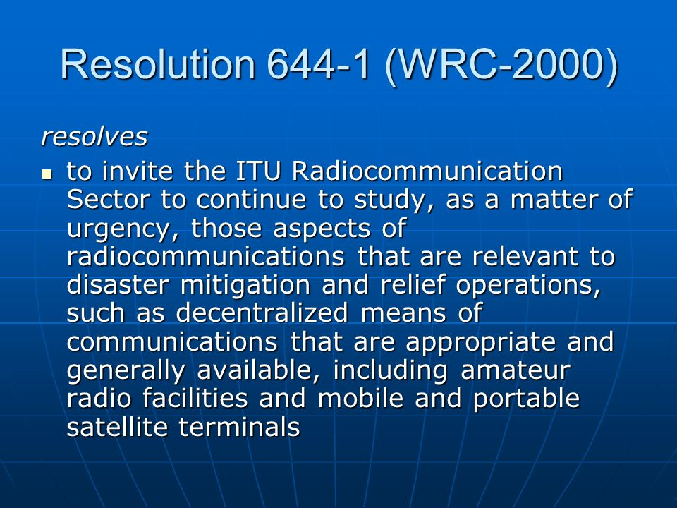 Status of ITU-R studies (cont) Report ITU-R M.[PPDR] Radiocommunication objectives and requirements for public protection and disaster relief (PPDR) SG 8 has approved this Report which defines objectives and requirements for the implementation of future advanced PPDR solutions SG 8 has approved this Report which defines objectives and requirements for the implementation of future advanced PPDR solutions Focuses on operational needs around 2010 Focuses on operational needs around 2010
