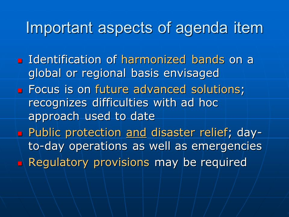 Important aspects of agenda item Identification of harmonized bands on a global or regional basis envisaged Identification of harmonized bands on a global or regional basis envisaged Focus is on future advanced solutions; recognizes difficulties with ad hoc approach used to date Focus is on future advanced solutions; recognizes difficulties with ad hoc approach used to date Public protection and disaster relief; day- to-day operations as well as emergencies Public protection and disaster relief; day- to-day operations as well as emergencies Regulatory provisions may be required Regulatory provisions may be required