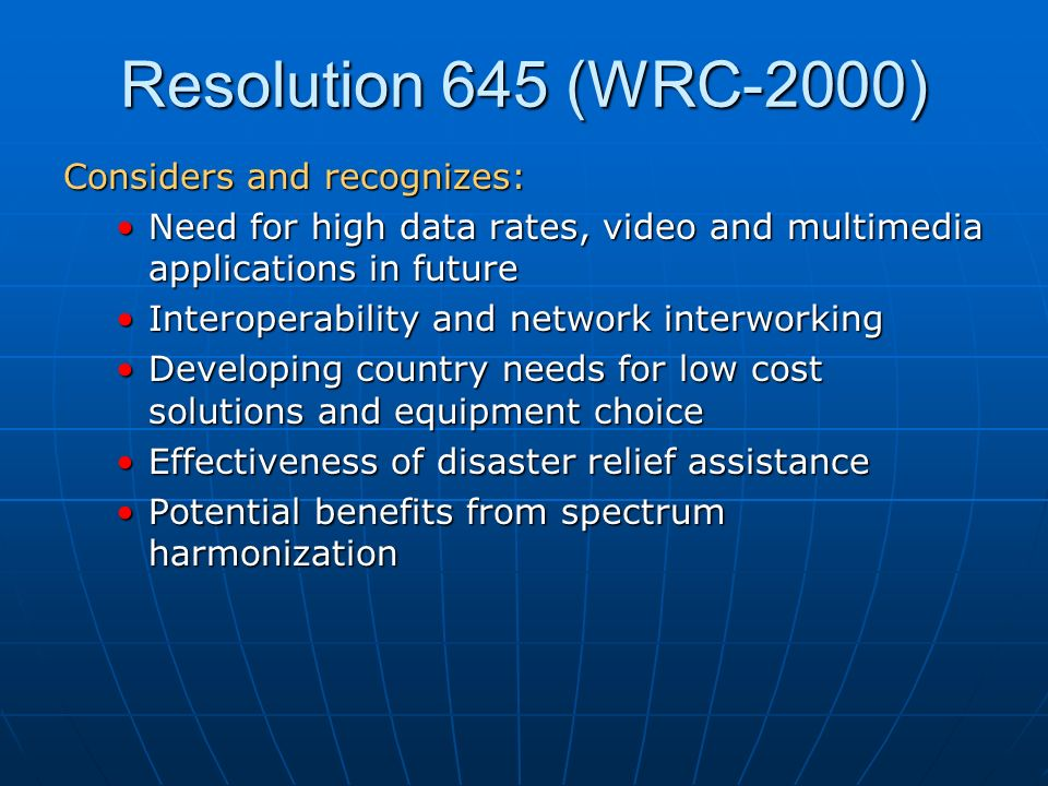 Resolution 645 (WRC-2000) Considers and recognizes: Need for high data rates, video and multimedia applications in futureNeed for high data rates, video and multimedia applications in future Interoperability and network interworkingInteroperability and network interworking Developing country needs for low cost solutions and equipment choiceDeveloping country needs for low cost solutions and equipment choice Effectiveness of disaster relief assistanceEffectiveness of disaster relief assistance Potential benefits from spectrum harmonizationPotential benefits from spectrum harmonization