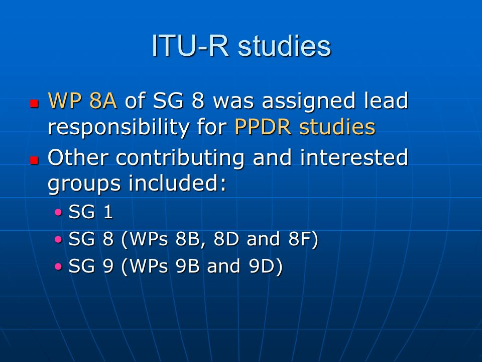 ITU-R studies WP 8A of SG 8 was assigned lead responsibility for PPDR studies WP 8A of SG 8 was assigned lead responsibility for PPDR studies Other contributing and interested groups included: Other contributing and interested groups included: SG 1SG 1 SG 8 (WPs 8B, 8D and 8F)SG 8 (WPs 8B, 8D and 8F) SG 9 (WPs 9B and 9D)SG 9 (WPs 9B and 9D)