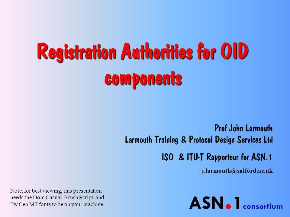 ASN. 1 consortium Registration Authorities for OID components Prof John Larmouth Larmouth Training & Protocol Design Services Ltd ISO & ITU-T Rapporte