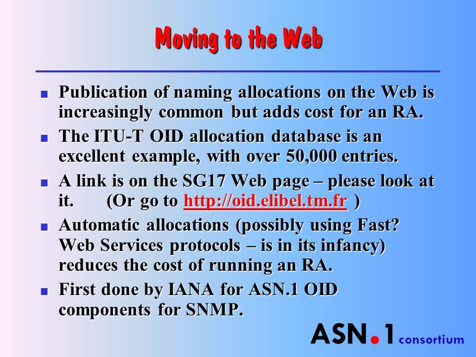 ASN. 1 consortium Moving to the Web n Publication of naming allocations on the Web is increasingly common but adds cost for an RA. n The ITU-T OID all