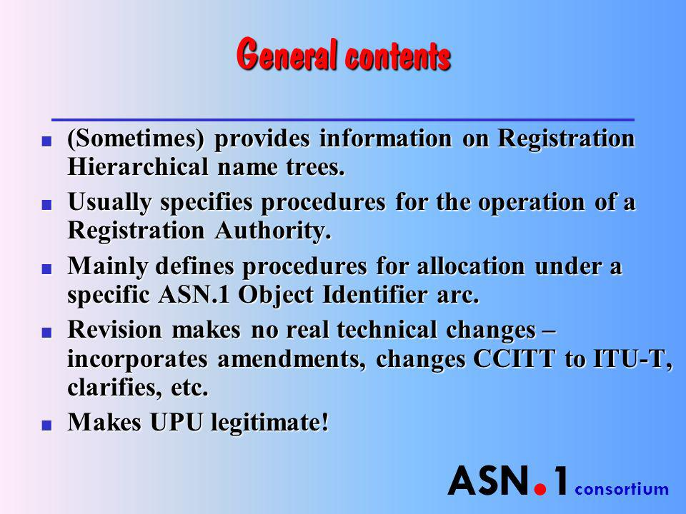 ASN. 1 consortium General contents n (Sometimes) provides information on Registration Hierarchical name trees. n Usually specifies procedures for the