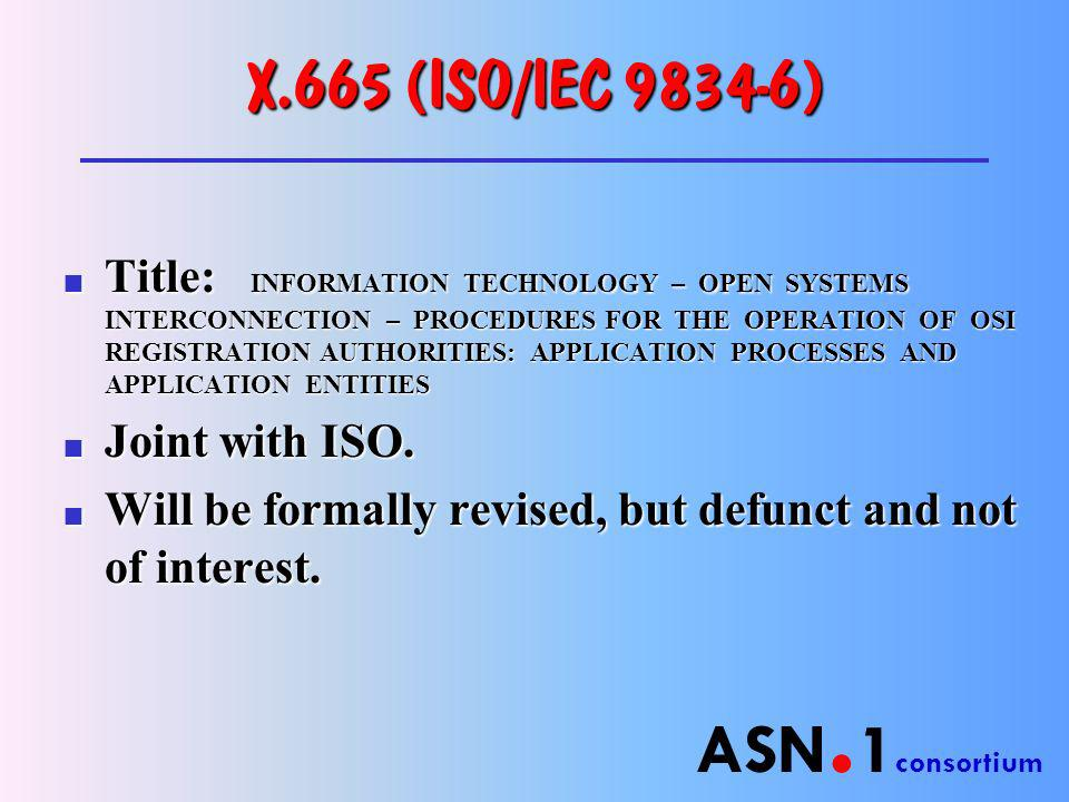 ASN. 1 consortium X.665 (ISO/IEC 9834-6) n Title: INFORMATION TECHNOLOGY – OPEN SYSTEMS INTERCONNECTION – PROCEDURES FOR THE OPERATION OF OSI REGISTRA