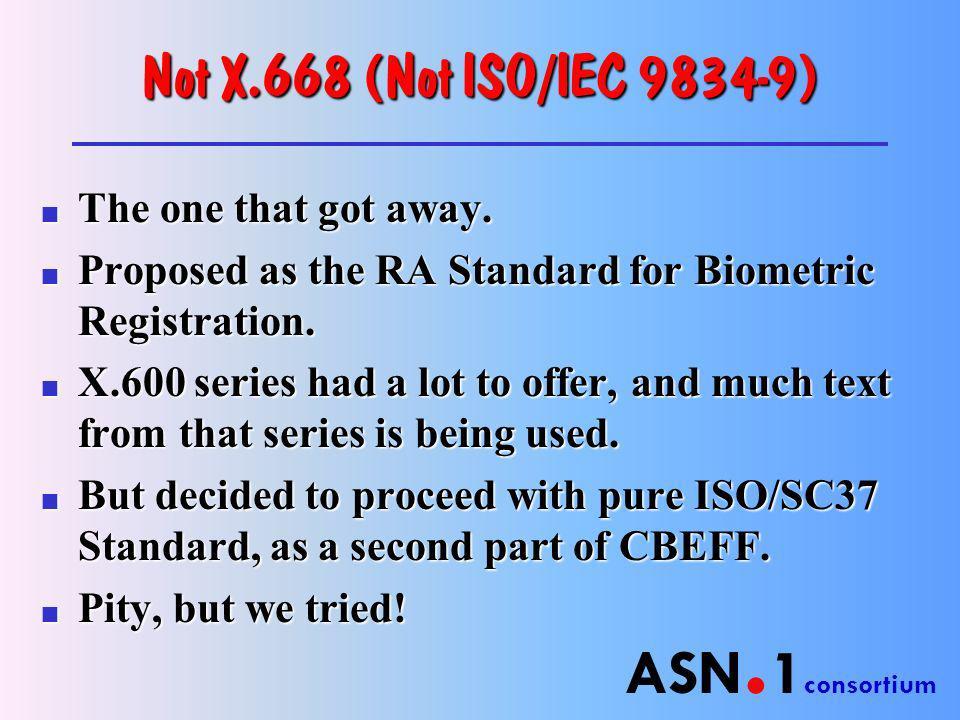 ASN. 1 consortium Not X.668 (Not ISO/IEC 9834-9) n The one that got away.