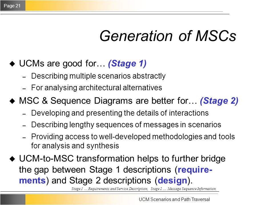 Page 21 UCM Scenarios and Path Traversal Generation of MSCs u UCMs are good for… (Stage 1) – Describing multiple scenarios abstractly – For analysing architectural alternatives u MSC & Sequence Diagrams are better for… (Stage 2) – Developing and presenting the details of interactions – Describing lengthy sequences of messages in scenarios – Providing access to well-developed methodologies and tools for analysis and synthesis u UCM-to-MSC transformation helps to further bridge the gap between Stage 1 descriptions (require- ments) and Stage 2 descriptions (design).