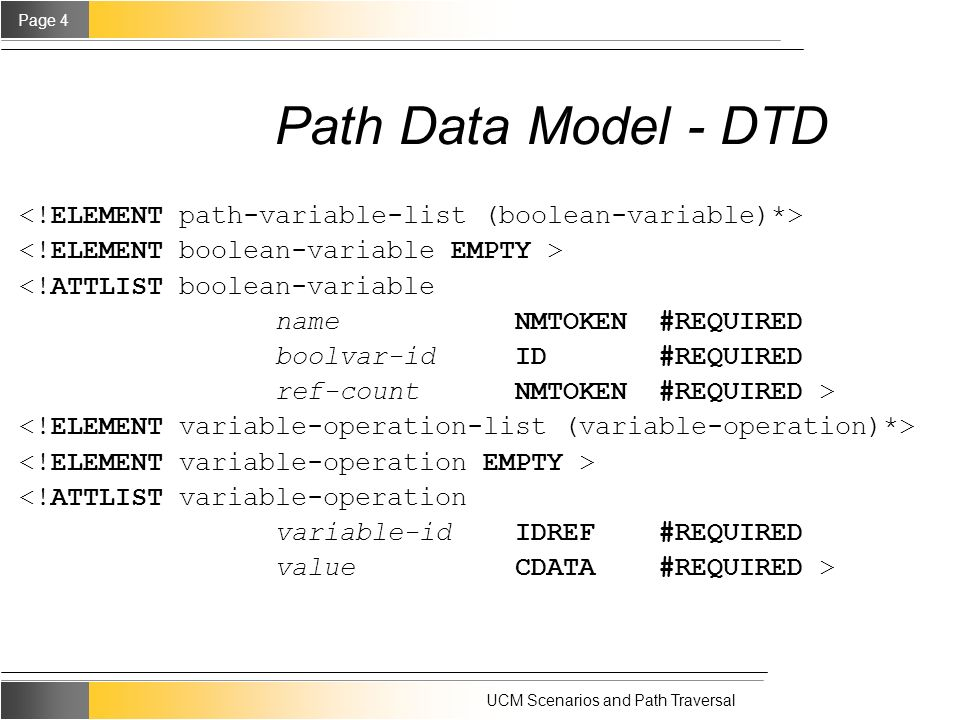 Page 4 UCM Scenarios and Path Traversal Path Data Model - DTD <!ATTLIST boolean-variable name NMTOKEN #REQUIRED boolvar-id ID #REQUIRED ref-count NMTOKEN #REQUIRED > <!ATTLIST variable-operation variable-id IDREF #REQUIRED value CDATA #REQUIRED >