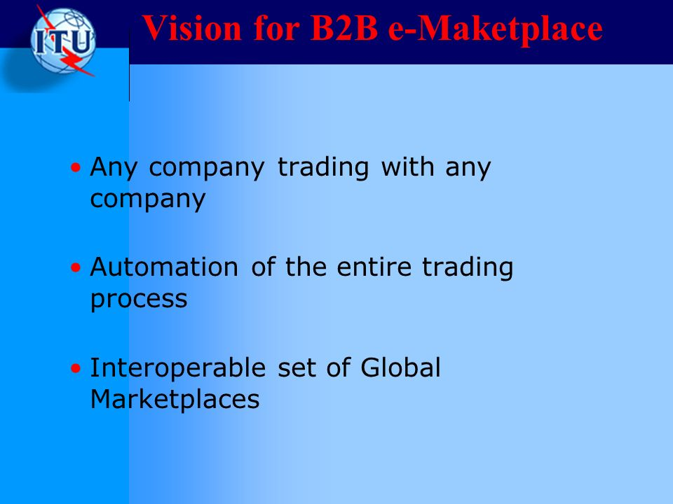 Vision for B2B e-Maketplace Any company trading with any company Automation of the entire trading process Interoperable set of Global Marketplaces