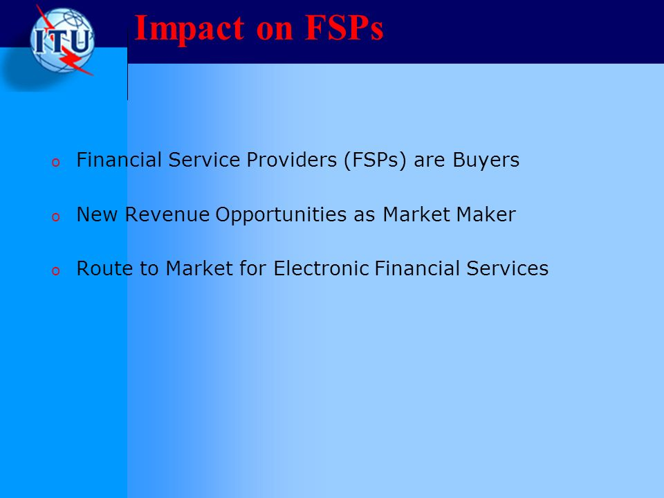 Impact on FSPs o Financial Service Providers (FSPs) are Buyers o New Revenue Opportunities as Market Maker o Route to Market for Electronic Financial Services