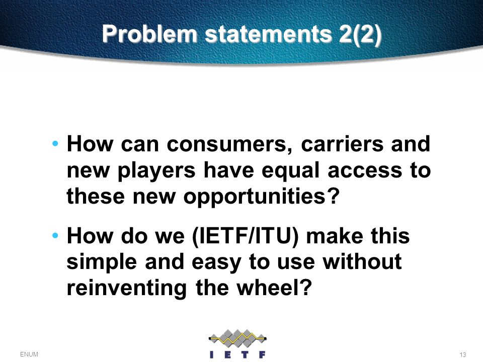 13 ENUM Problem statements 2(2) How can consumers, carriers and new players have equal access to these new opportunities? How do we (IETF/ITU) make th