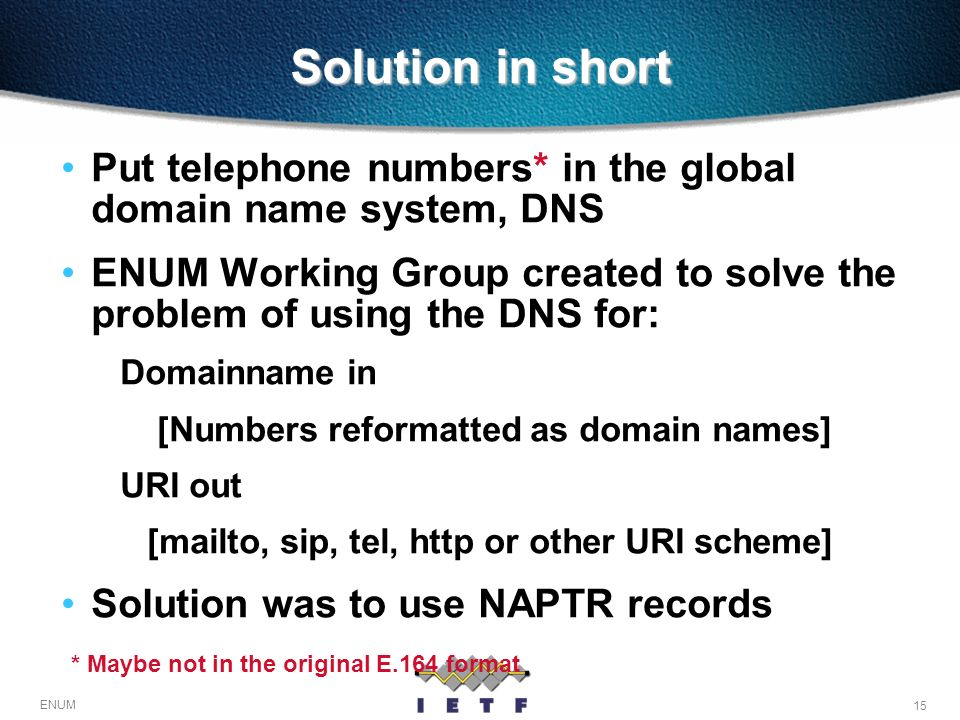 15 ENUM Solution in short Put telephone numbers* in the global domain name system, DNS ENUM Working Group created to solve the problem of using the DN
