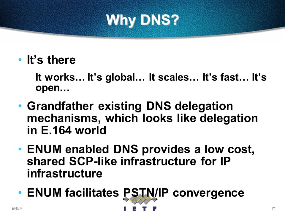 17 ENUM Why DNS? Its there It works… Its global… It scales… Its fast… Its open… Grandfather existing DNS delegation mechanisms, which looks like deleg