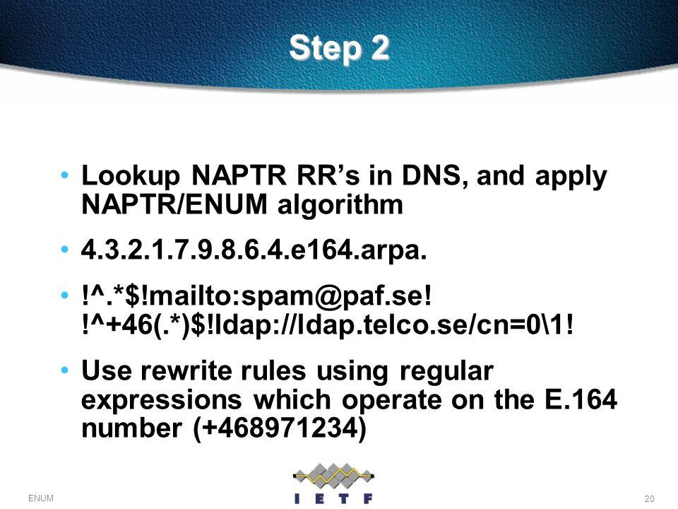 20 ENUM Step 2 Lookup NAPTR RRs in DNS, and apply NAPTR/ENUM algorithm 4.3.2.1.7.9.8.6.4.e164.arpa. !^.*$!mailto:spam@paf.se! !^+46(.*)$!ldap://ldap.t
