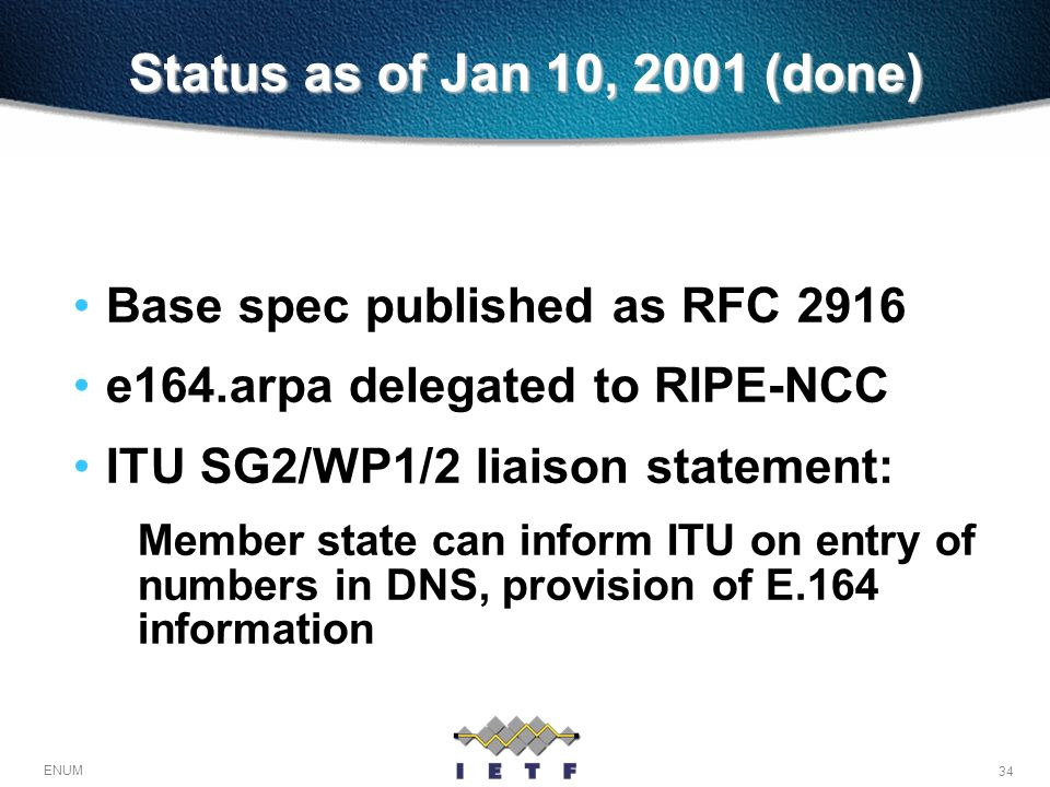 34 ENUM Status as of Jan 10, 2001 (done) Base spec published as RFC 2916 e164.arpa delegated to RIPE-NCC ITU SG2/WP1/2 liaison statement: Member state