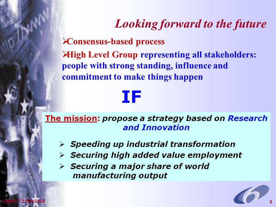 General Presentation Dec 2002 5 OdM/CT 23/09/2004 5 Consensus-based process High Level Group representing all stakeholders: people with strong standing, influence and commitment to make things happen Looking forward to the future The mission: propose a strategy based on Research and Innovation Speeding up industrial transformation Securing high added value employment Securing a major share of world manufacturing output IF