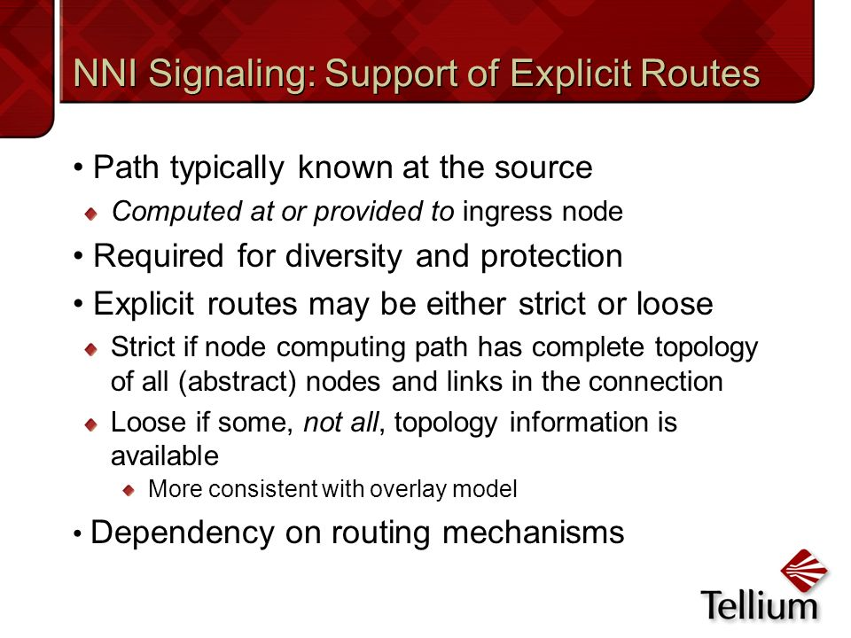 NNI Signaling: Support of Explicit Routes Path typically known at the source Computed at or provided to ingress node Required for diversity and protec