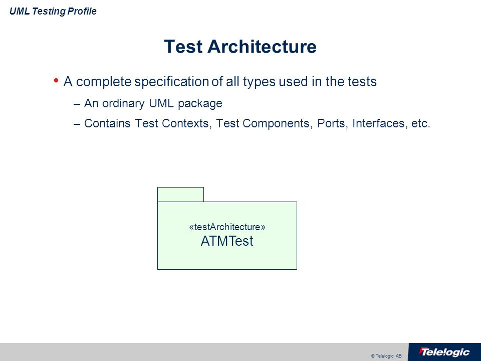 © Telelogic AB UML Testing Profile Test Architecture A complete specification of all types used in the tests –An ordinary UML package –Contains Test C