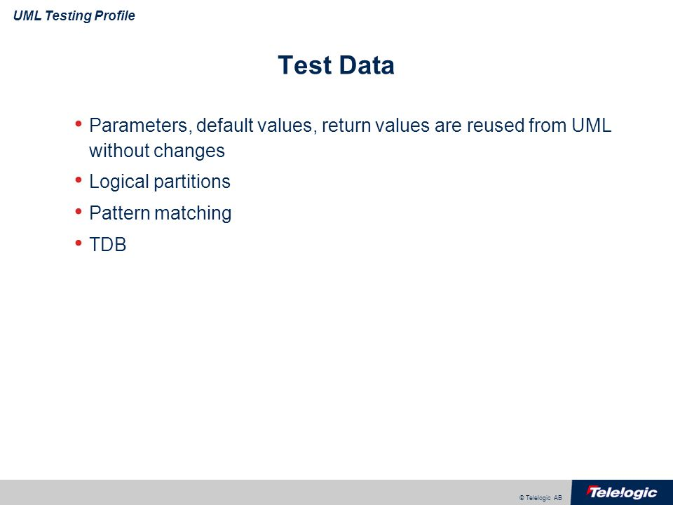 © Telelogic AB UML Testing Profile Test Data Parameters, default values, return values are reused from UML without changes Logical partitions Pattern