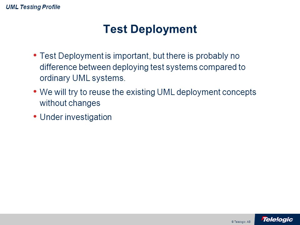 © Telelogic AB UML Testing Profile Test Deployment Test Deployment is important, but there is probably no difference between deploying test systems co
