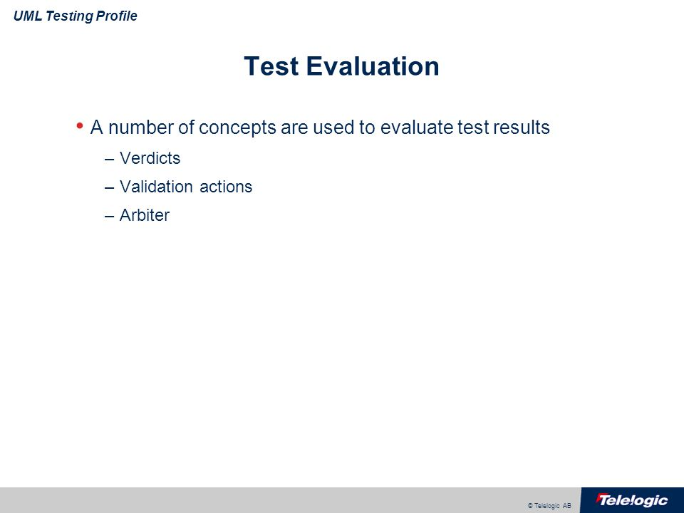 © Telelogic AB UML Testing Profile Test Evaluation A number of concepts are used to evaluate test results –Verdicts –Validation actions –Arbiter