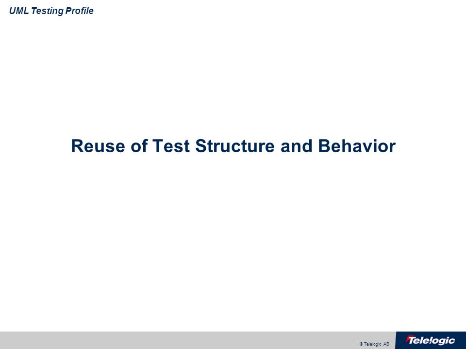© Telelogic AB UML Testing Profile Reuse of Test Structure and Behavior