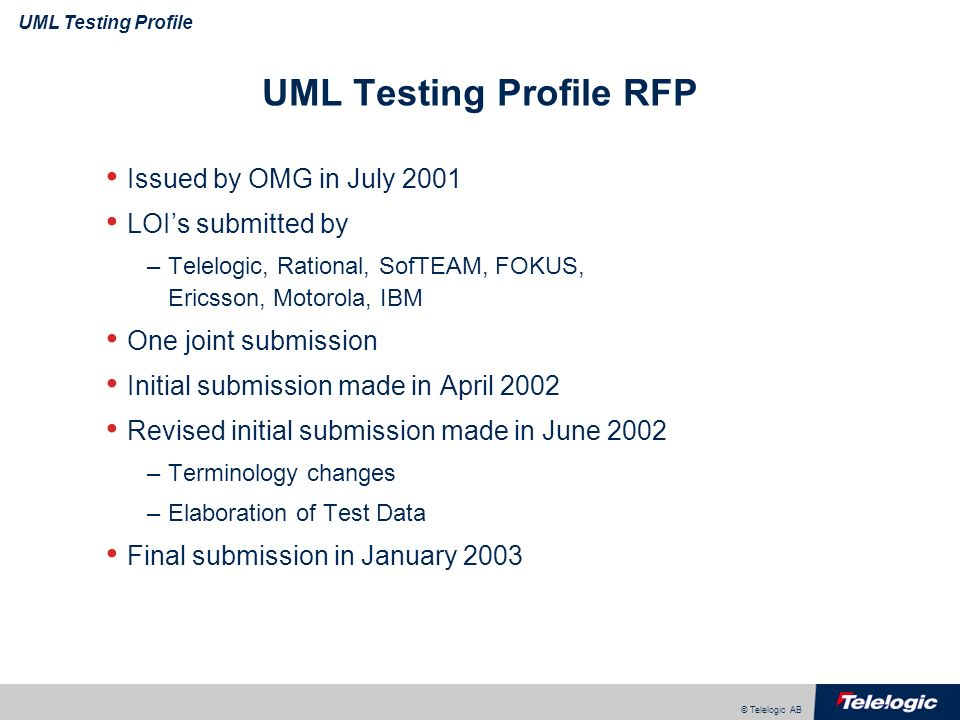 © Telelogic AB UML Testing Profile UML Testing Profile RFP Issued by OMG in July 2001 LOIs submitted by –Telelogic, Rational, SofTEAM, FOKUS, Ericsson