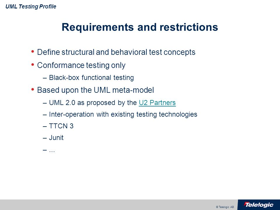© Telelogic AB UML Testing Profile Requirements and restrictions Define structural and behavioral test concepts Conformance testing only –Black-box fu