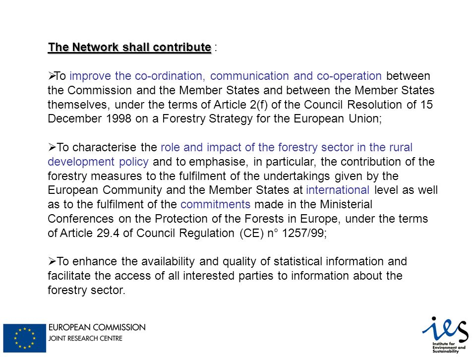The Network shall contribute The Network shall contribute : To improve the co-ordination, communication and co-operation between the Commission and the Member States and between the Member States themselves, under the terms of Article 2(f) of the Council Resolution of 15 December 1998 on a Forestry Strategy for the European Union; To characterise the role and impact of the forestry sector in the rural development policy and to emphasise, in particular, the contribution of the forestry measures to the fulfilment of the undertakings given by the European Community and the Member States at international level as well as to the fulfilment of the commitments made in the Ministerial Conferences on the Protection of the Forests in Europe, under the terms of Article 29.4 of Council Regulation (CE) n° 1257/99; To enhance the availability and quality of statistical information and facilitate the access of all interested parties to information about the forestry sector.