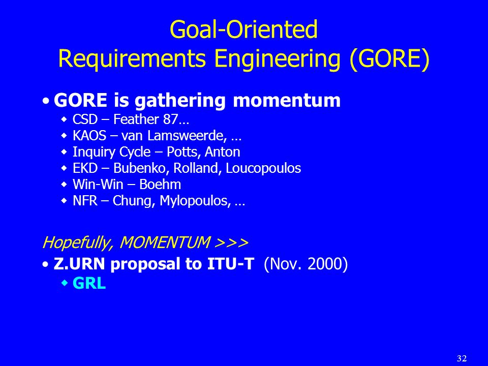 32 Goal-Oriented Requirements Engineering (GORE) GORE is gathering momentum CSD – Feather 87… KAOS – van Lamsweerde, … Inquiry Cycle – Potts, Anton EKD – Bubenko, Rolland, Loucopoulos Win-Win – Boehm NFR – Chung, Mylopoulos, … Hopefully, MOMENTUM >>> Z.URN proposal to ITU-T (Nov.