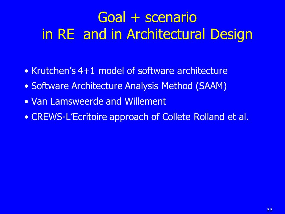 33 Goal + scenario in RE and in Architectural Design Krutchens 4+1 model of software architecture Software Architecture Analysis Method (SAAM) Van Lamsweerde and Willement CREWS-LEcritoire approach of Collete Rolland et al.