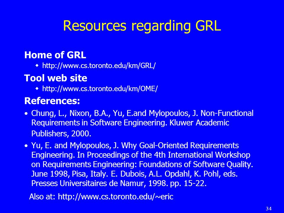 34 Resources regarding GRL Home of GRL http://www.cs.toronto.edu/km/GRL/ Tool web site http://www.cs.toronto.edu/km/OME/ References: Chung, L., Nixon, B.A., Yu, E.and Mylopoulos, J.
