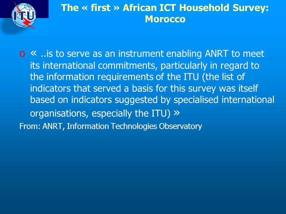 The « first » African ICT Household Survey: Morocco o «..is to serve as an instrument enabling ANRT to meet its international commitments, particularly in regard to the information requirements of the ITU (the list of indicators that served a basis for this survey was itself based on indicators suggested by specialised international organisations, especially the ITU) » From: ANRT, Information Technologies Observatory