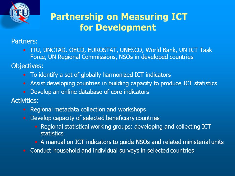 Partners: ITU, UNCTAD, OECD, EUROSTAT, UNESCO, World Bank, UN ICT Task Force, UN Regional Commissions, NSOs in developed countries Objectives: To identify a set of globally harmonized ICT indicators Assist developing countries in building capacity to produce ICT statistics Develop an online database of core indicators Activities: Regional metadata collection and workshops Develop capacity of selected beneficiary countries Regional statistical working groups: developing and collecting ICT statistics A manual on ICT indicators to guide NSOs and related ministerial units Conduct household and individual surveys in selected countries Partnership on Measuring ICT for Development