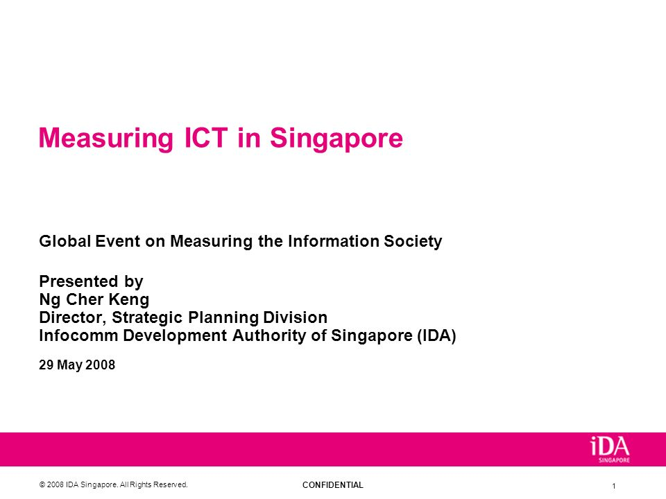 CONFIDENTIAL © 2008 IDA Singapore. All Rights Reserved. 1 Measuring ICT in Singapore Global Event on Measuring the Information Society Presented by Ng