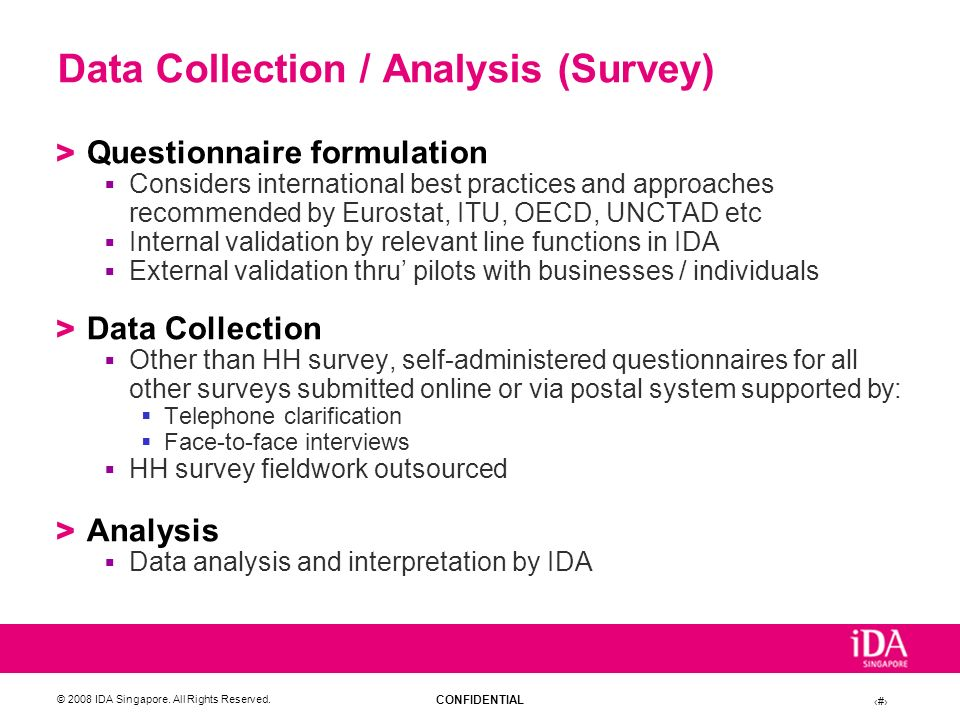 CONFIDENTIAL © 2008 IDA Singapore. All Rights Reserved. 12 Data Collection / Analysis (Survey) > Questionnaire formulation Considers international bes
