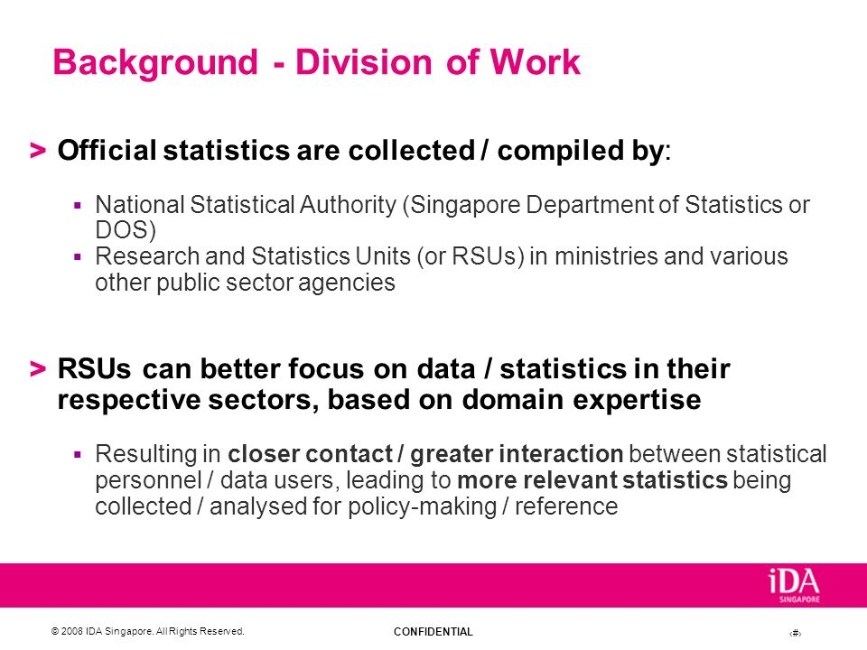 CONFIDENTIAL © 2008 IDA Singapore. All Rights Reserved. 4 Background - Division of Work > Official statistics are collected / compiled by: National St