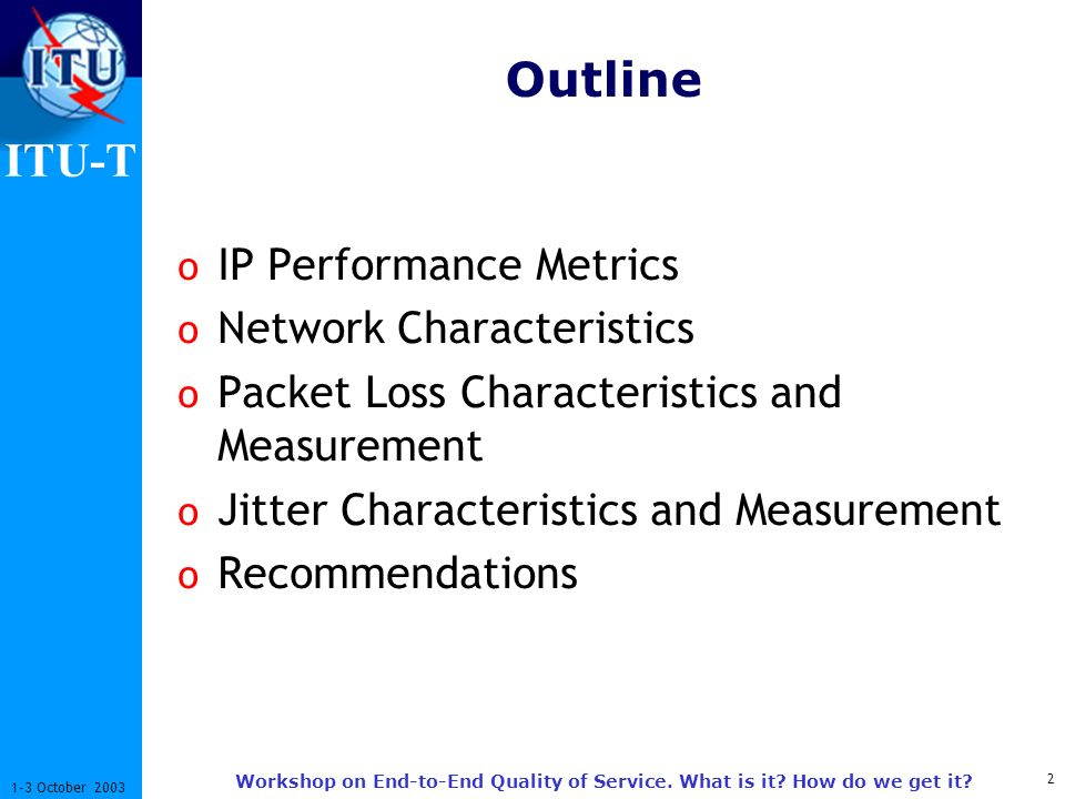 ITU-T 2 1-3 October 2003 Workshop on End-to-End Quality of Service. What is it? How do we get it? Outline o IP Performance Metrics o Network Character