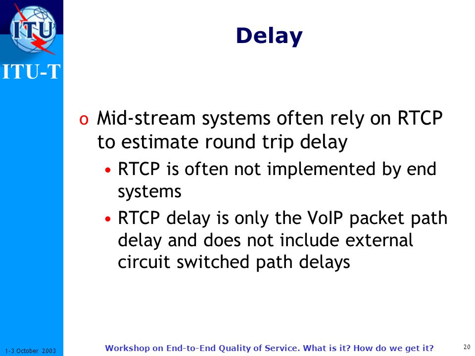 ITU-T 20 1-3 October 2003 Workshop on End-to-End Quality of Service. What is it? How do we get it? Delay o Mid-stream systems often rely on RTCP to es