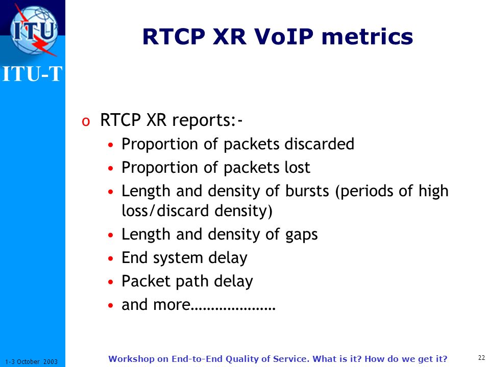 ITU-T 22 1-3 October 2003 Workshop on End-to-End Quality of Service. What is it? How do we get it? RTCP XR VoIP metrics o RTCP XR reports:- Proportion