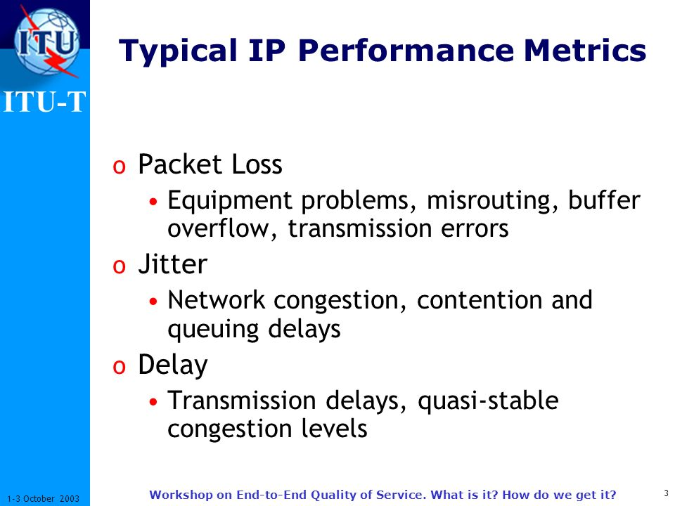 ITU-T 3 1-3 October 2003 Workshop on End-to-End Quality of Service. What is it? How do we get it? Typical IP Performance Metrics o Packet Loss Equipme